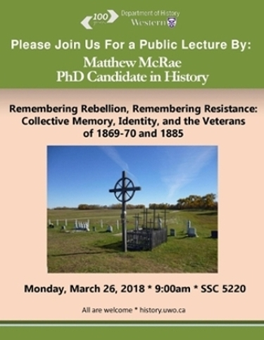 Matthew McRae, PhD candidate in History public lecture. Please join us for a public lecture by Matthew McRae, PhD candidate in History. Topic is Remembering Rebellion, Remembering Resistance: Collective Memory, Identity and the Veterans of 1869-1870 and 1885.   Monday, March 26th, 2018 at 9am in Social Science 5220. All are welcome!